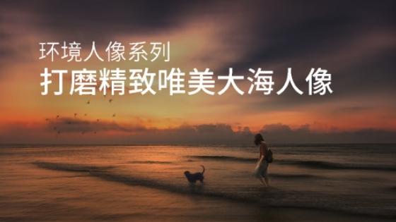 环境人像系列之打磨精致唯美大海人像